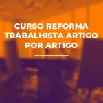 CURSO REFORMA TRABALHISTA ARTIGO POR ARTIGO